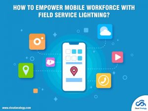 How To Empower Mobile Workforce With Field Service Lightning?