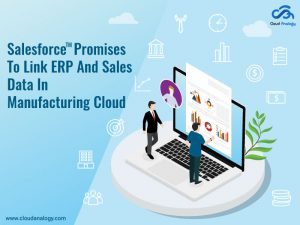 Salesforce Promises To Link ERP And Sales Data In Manufacturing Cloud