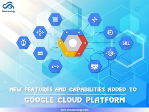 New features and capabilities added to the Google Cloud Platform