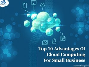 Top 10 Advantages Of Cloud Computing For Small Businesses