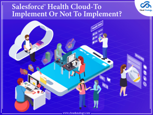 Salesforce Health Cloud-To Implement Or Not To Implement?