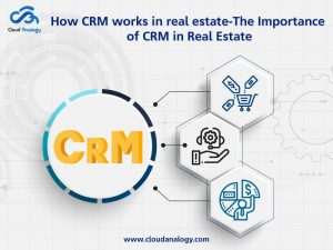 How CRM Works In Real Estate-The Importance Of CRM In Real Estate?