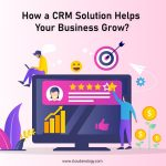 How a CRM Solution Helps Your Business Grow?