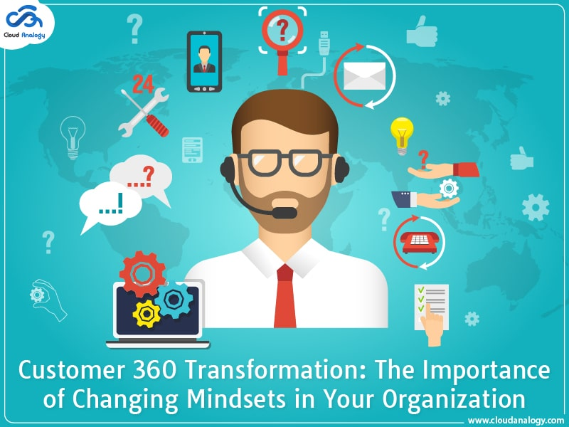 Customer 360 Transformation: The Importance of Changing Mindsets in Your Organization