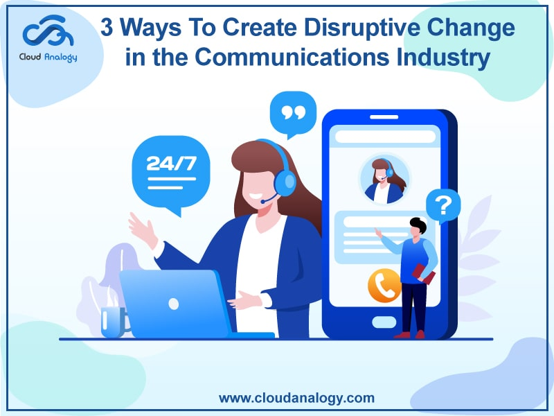 3 Ways to Create Disruptive changes in the Communications Industry