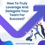 How To Truly Leverage And Delegate Your Team For Success?