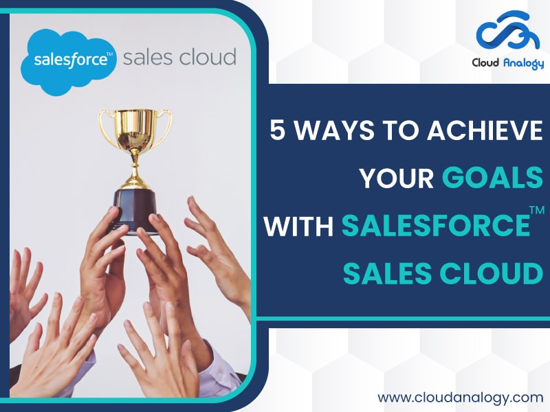5 Ways To Achieve Your Goals With Salesforce Sales Cloud